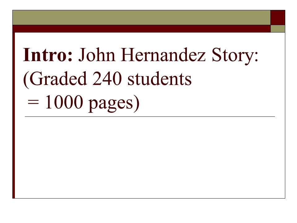 Intro: John Hernandez Story: (Graded 240 students = 1000 pages)