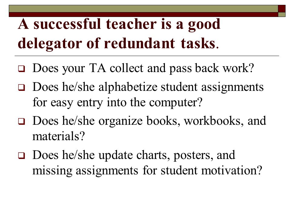 A successful teacher is a good delegator of redundant tasks.  Does your TA collect and pass back work?  Does he/she alphabetize student assignments