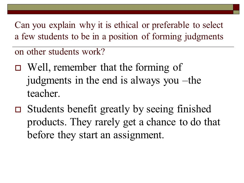 Can you explain why it is ethical or preferable to select a few students to be in a position of forming judgments on other students work?  Well, reme