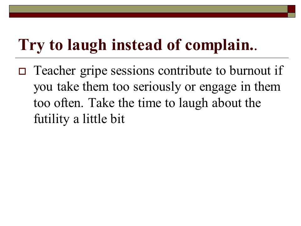 Try to laugh instead of complain..  Teacher gripe sessions contribute to burnout if you take them too seriously or engage in them too often. Take the