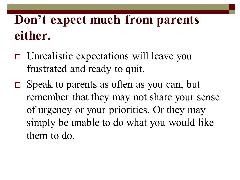 Don't expect much from parents either.  Unrealistic expectations will leave you frustrated and ready to quit.  Speak to parents as often as you can,