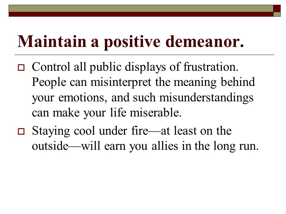 Maintain a positive demeanor.  Control all public displays of frustration.