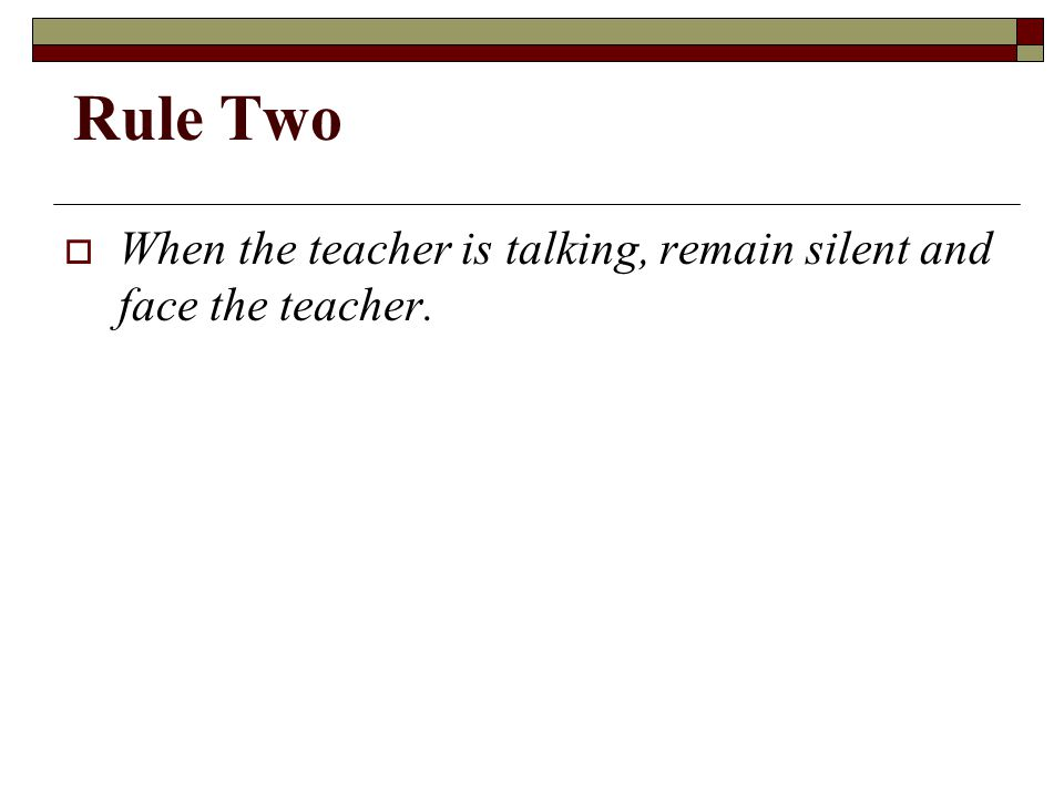 Rule Two  When the teacher is talking, remain silent and face the teacher.