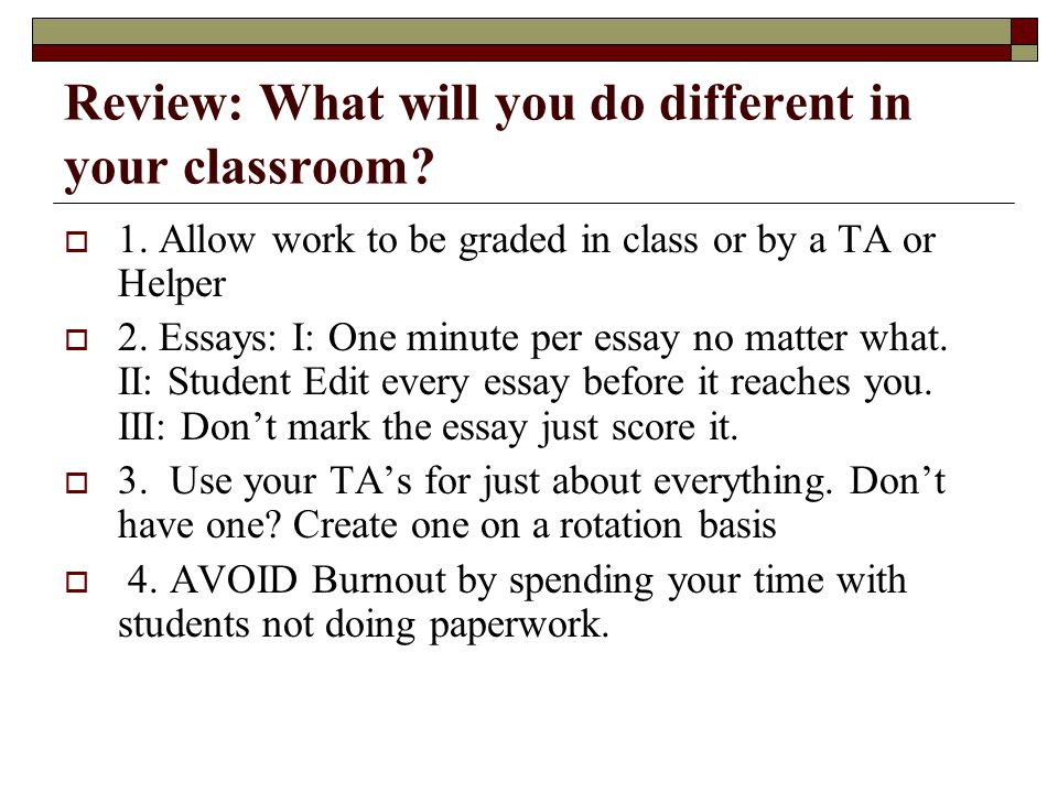 Review: What will you do different in your classroom?  1. Allow work to be graded in class or by a TA or Helper  2. Essays: I: One minute per essay