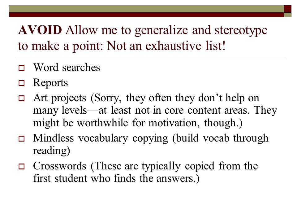 AVOID Allow me to generalize and stereotype to make a point: Not an exhaustive list!  Word searches  Reports  Art projects (Sorry, they often they