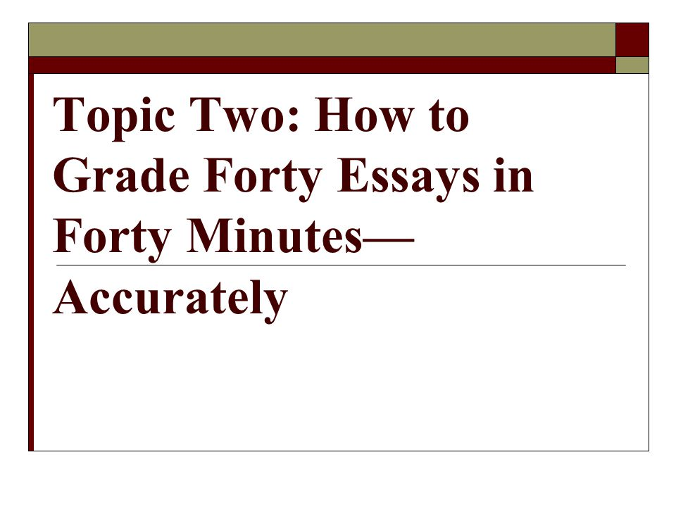 Topic Two: How to Grade Forty Essays in Forty Minutes— Accurately