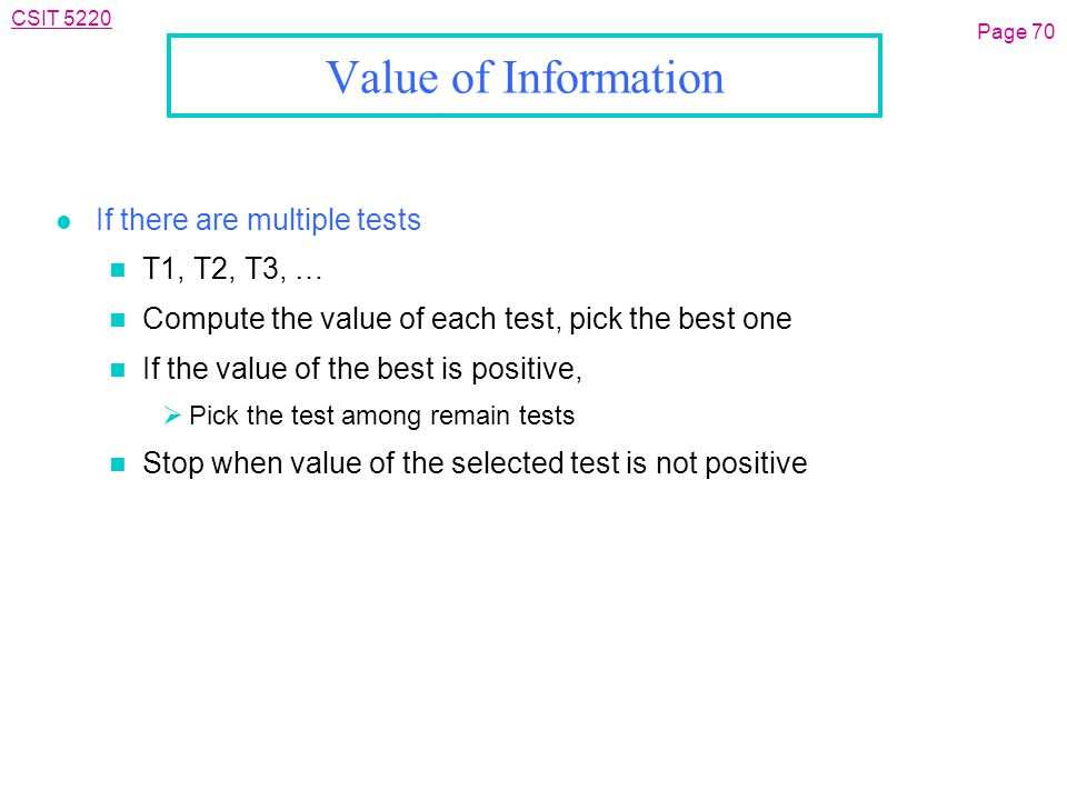 CSIT 5220 Value of Information l If there are multiple tests n T1, T2, T3, … n Compute the value of each test, pick the best one n If the value of the best is positive,  Pick the test among remain tests n Stop when value of the selected test is not positive Page 70