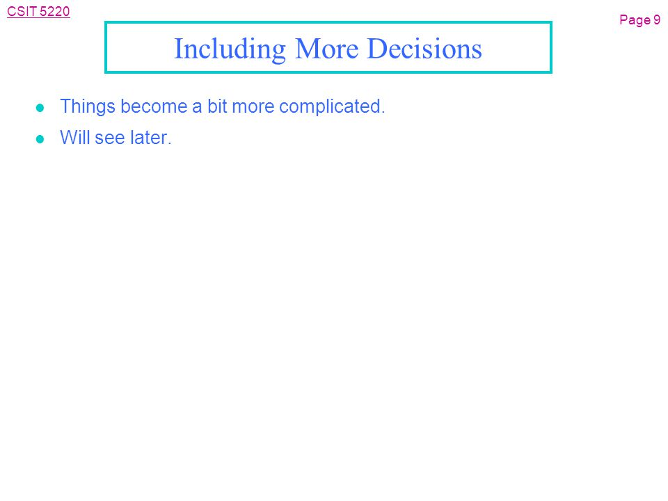CSIT 5220 Including More Decisions l Things become a bit more complicated. l Will see later. Page 9