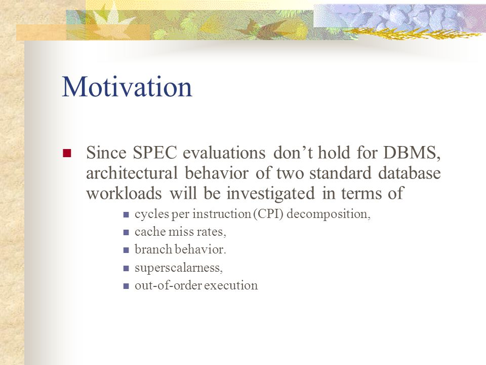 Motivation Since SPEC evaluations don't hold for DBMS, architectural behavior of two standard database workloads will be investigated in terms of cycles per instruction (CPI) decomposition, cache miss rates, branch behavior.
