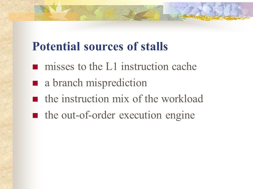 Potential sources of stalls misses to the L1 instruction cache a branch misprediction the instruction mix of the workload the out-of-order execution engine