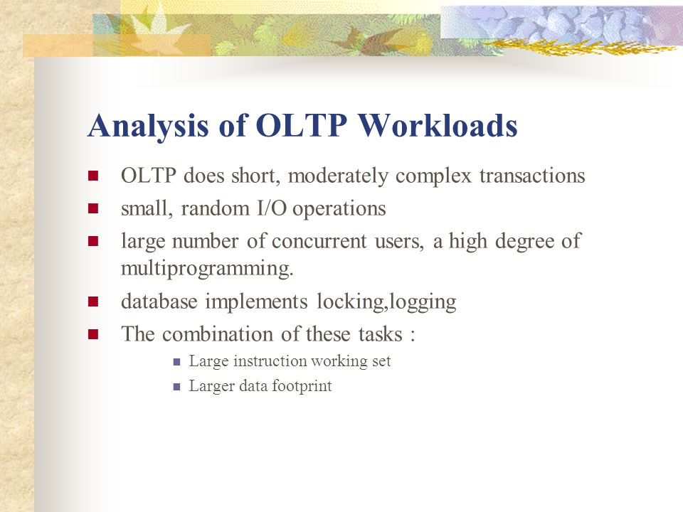 Analysis of OLTP Workloads OLTP does short, moderately complex transactions small, random I/O operations large number of concurrent users, a high degree of multiprogramming.