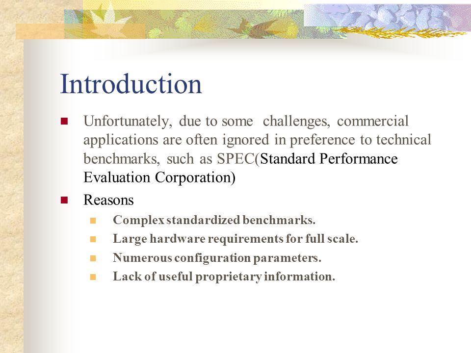 Introduction Unfortunately, due to some challenges, commercial applications are often ignored in preference to technical benchmarks, such as SPEC(Standard Performance Evaluation Corporation) Reasons Complex standardized benchmarks.