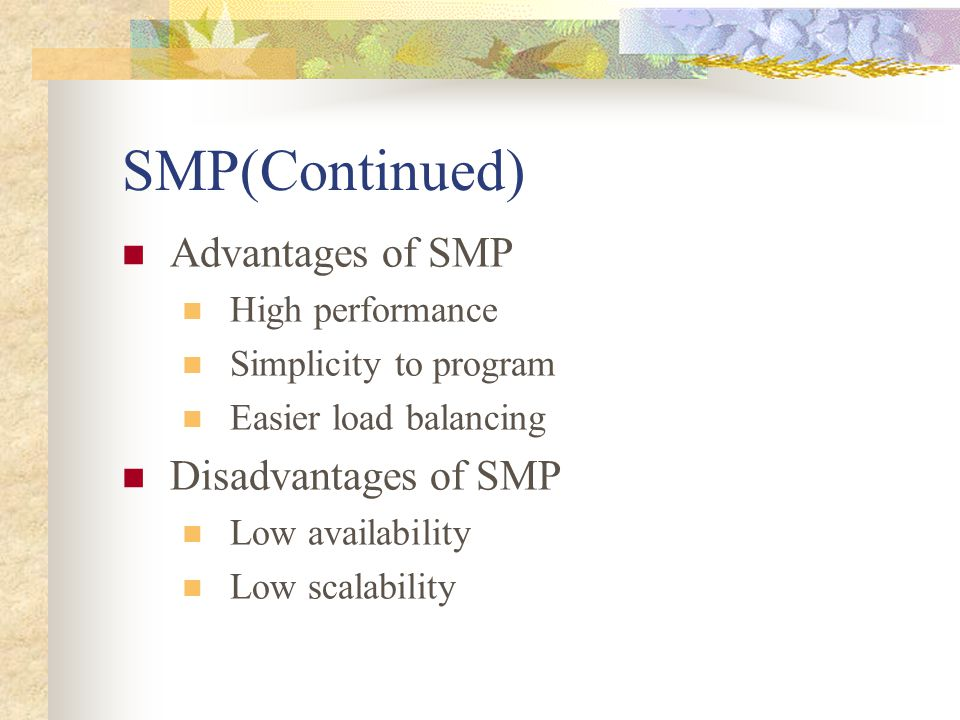 SMP(Continued) Advantages of SMP High performance Simplicity to program Easier load balancing Disadvantages of SMP Low availability Low scalability