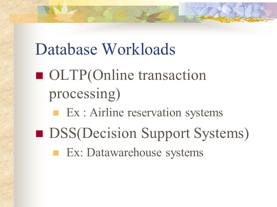 Database Workloads OLTP(Online transaction processing) Ex : Airline reservation systems DSS(Decision Support Systems) Ex: Datawarehouse systems