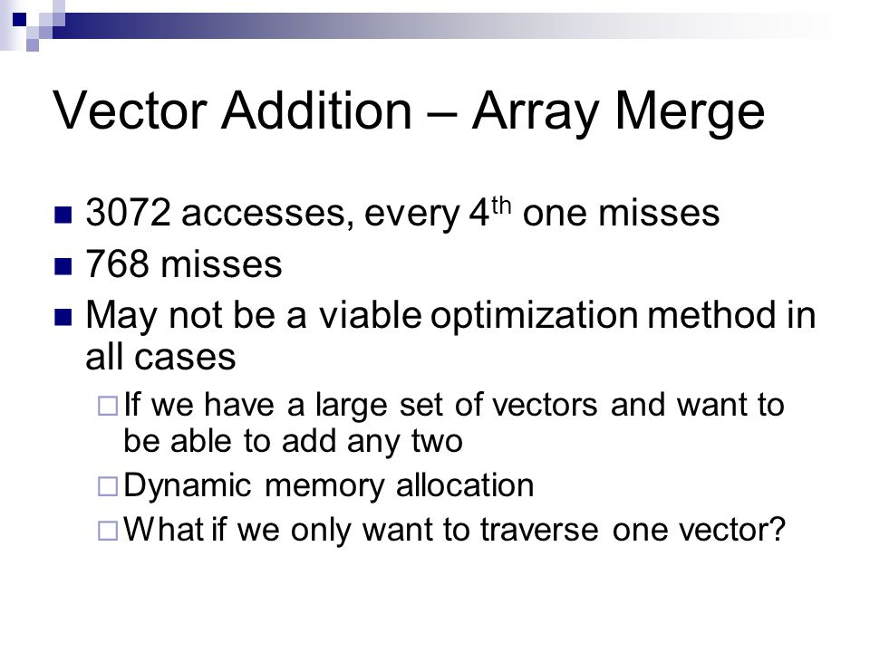 Vector Addition – Array Merge 3072 accesses, every 4 th one misses 768 misses May not be a viable optimization method in all cases  If we have a larg
