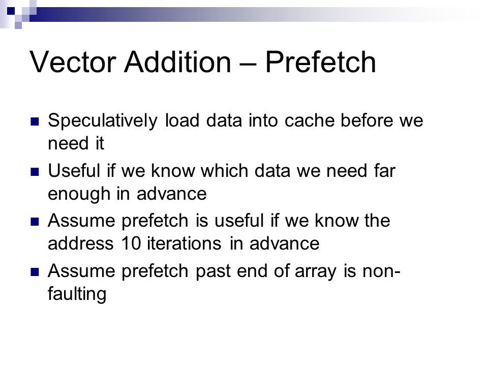 Vector Addition – Prefetch Speculatively load data into cache before we need it Useful if we know which data we need far enough in advance Assume prefetch is useful if we know the address 10 iterations in advance Assume prefetch past end of array is non- faulting