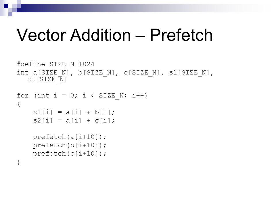 Vector Addition – Prefetch #define SIZE_N 1024 int a[SIZE_N], b[SIZE_N], c[SIZE_N], s1[SIZE_N], s2[SIZE_N] for (int i = 0; i < SIZE_N; i++) { s1[i] = a[i] + b[i]; s2[i] = a[i] + c[i]; prefetch(a[i+10]); prefetch(b[i+10]); prefetch(c[i+10]); }