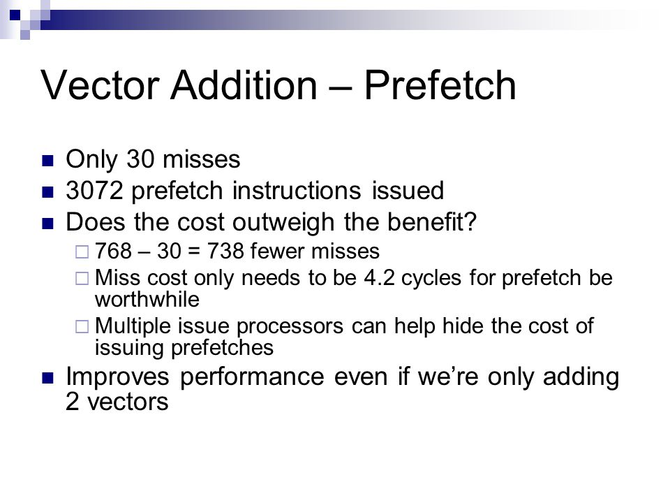 Vector Addition – Prefetch Only 30 misses 3072 prefetch instructions issued Does the cost outweigh the benefit.
