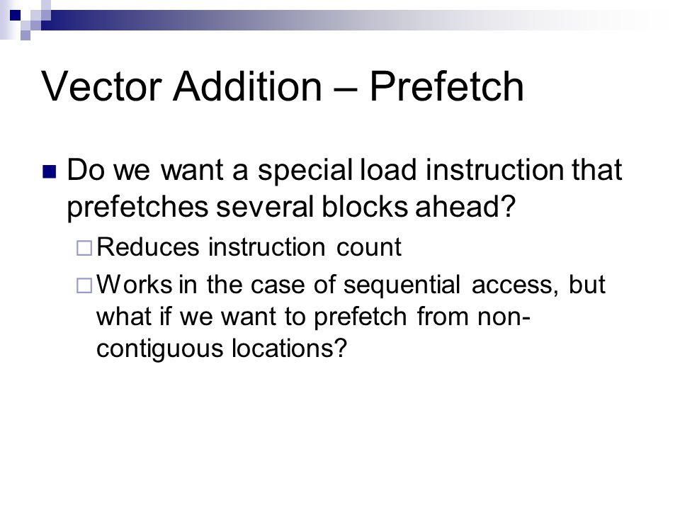 Vector Addition – Prefetch Do we want a special load instruction that prefetches several blocks ahead.