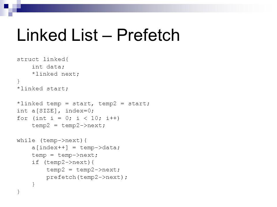 Linked List – Prefetch struct linked{ int data; *linked next; } *linked start; *linked temp = start, temp2 = start; int a[SIZE], index=0; for (int i = 0; i < 10; i++) temp2 = temp2->next; while (temp->next){ a[index++] = temp->data; temp = temp->next; if (temp2->next){ temp2 = temp2->next; prefetch(temp2->next); }