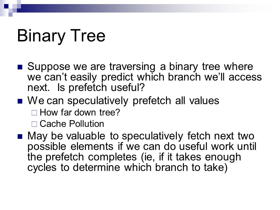 Binary Tree Suppose we are traversing a binary tree where we can't easily predict which branch we'll access next.