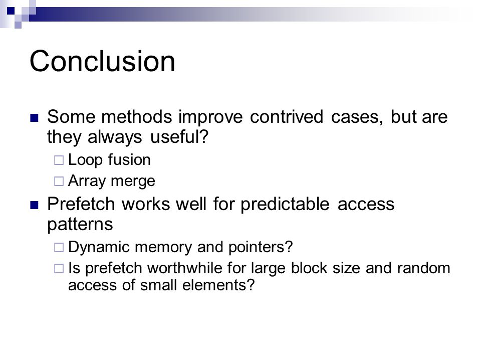 Conclusion Some methods improve contrived cases, but are they always useful?  Loop fusion  Array merge Prefetch works well for predictable access pa