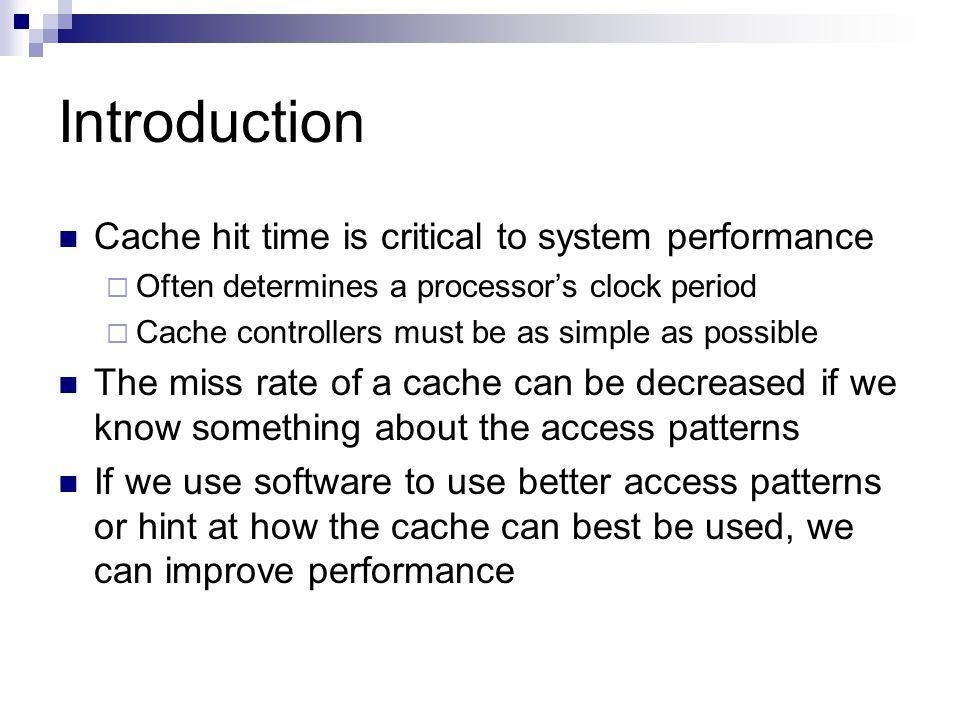 Introduction Cache hit time is critical to system performance  Often determines a processor's clock period  Cache controllers must be as simple as possible The miss rate of a cache can be decreased if we know something about the access patterns If we use software to use better access patterns or hint at how the cache can best be used, we can improve performance