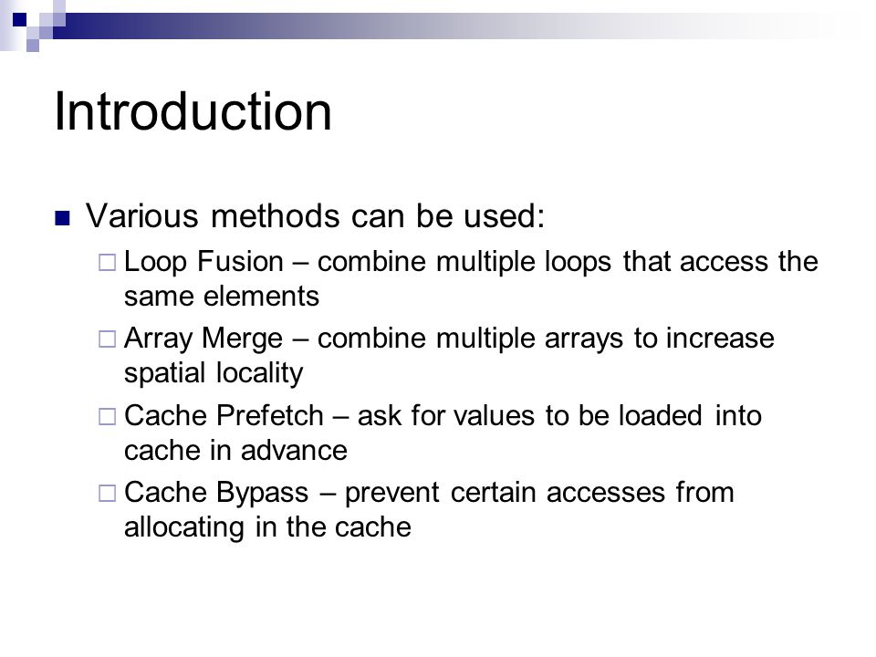 Introduction Various methods can be used:  Loop Fusion – combine multiple loops that access the same elements  Array Merge – combine multiple arrays to increase spatial locality  Cache Prefetch – ask for values to be loaded into cache in advance  Cache Bypass – prevent certain accesses from allocating in the cache