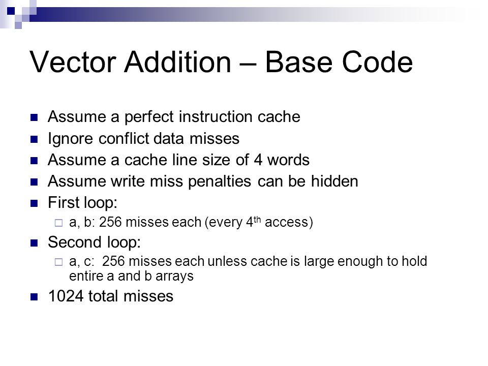 Vector Addition – Base Code Assume a perfect instruction cache Ignore conflict data misses Assume a cache line size of 4 words Assume write miss penalties can be hidden First loop:  a, b: 256 misses each (every 4 th access) Second loop:  a, c: 256 misses each unless cache is large enough to hold entire a and b arrays 1024 total misses