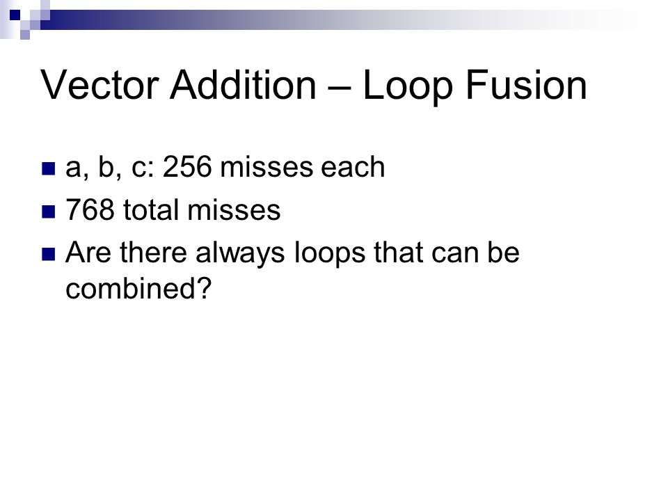 Vector Addition – Loop Fusion a, b, c: 256 misses each 768 total misses Are there always loops that can be combined?