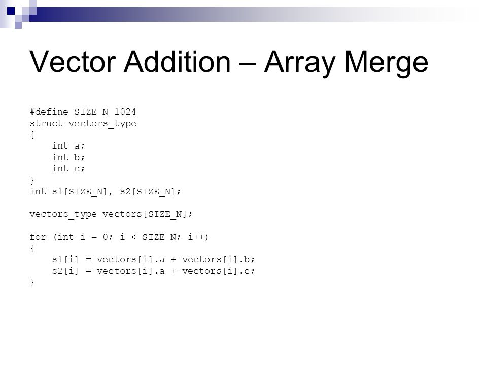 Vector Addition – Array Merge #define SIZE_N 1024 struct vectors_type { int a; int b; int c; } int s1[SIZE_N], s2[SIZE_N]; vectors_type vectors[SIZE_N]; for (int i = 0; i < SIZE_N; i++) { s1[i] = vectors[i].a + vectors[i].b; s2[i] = vectors[i].a + vectors[i].c; }
