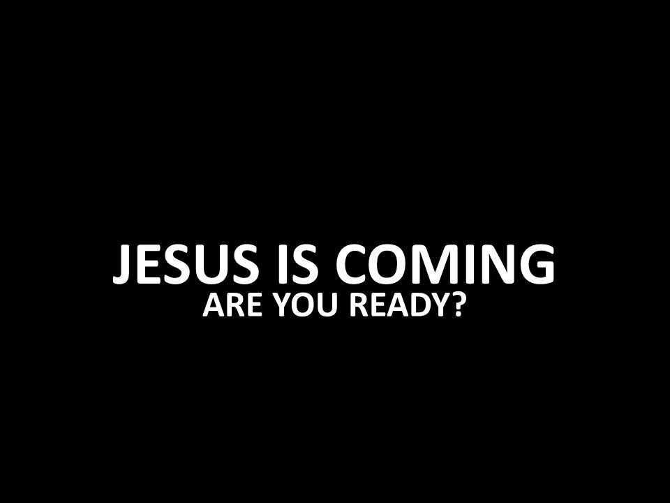 JESUS IS COMING ARE YOU READY