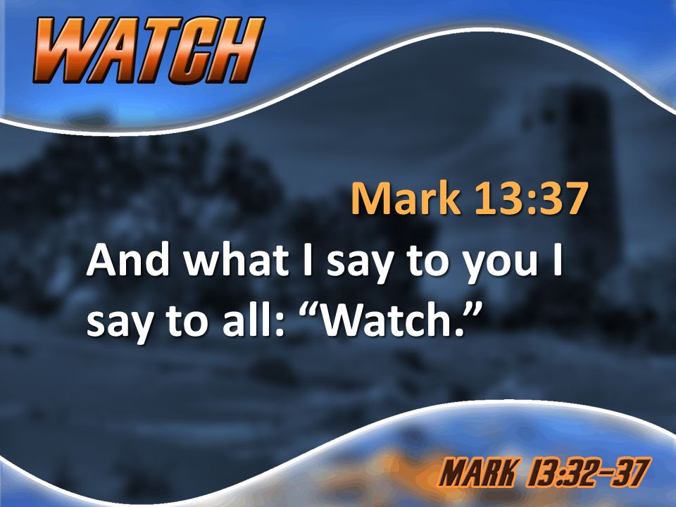 Mark 13:37 And what I say to you I say to all: Watch.