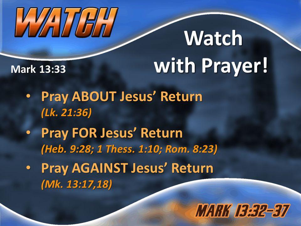 Mark 13:33 Watch with Prayer. Pray ABOUT Jesus' Return (Lk.