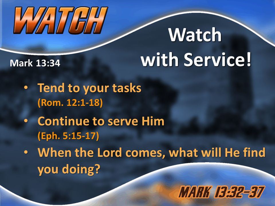 Mark 13:34 Watch with Service. Tend to your tasks (Rom.