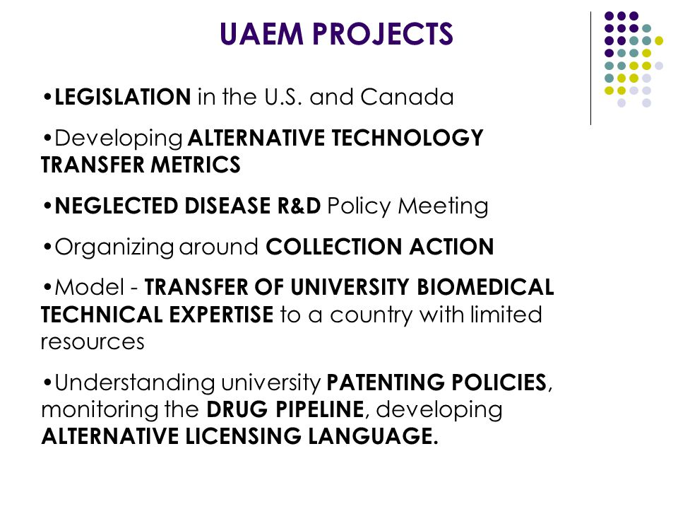 UAEM PROJECTS LEGISLATION in the U.S. and Canada Developing ALTERNATIVE TECHNOLOGY TRANSFER METRICS NEGLECTED DISEASE R&D Policy Meeting Organizing ar