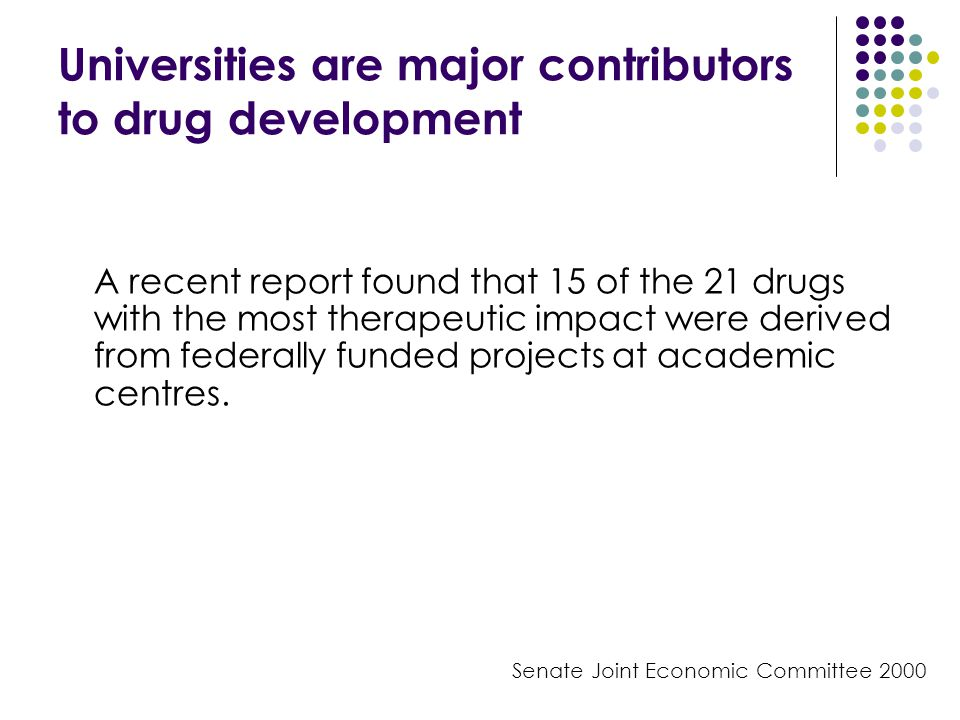 Universities are major contributors to drug development A recent report found that 15 of the 21 drugs with the most therapeutic impact were derived from federally funded projects at academic centres.