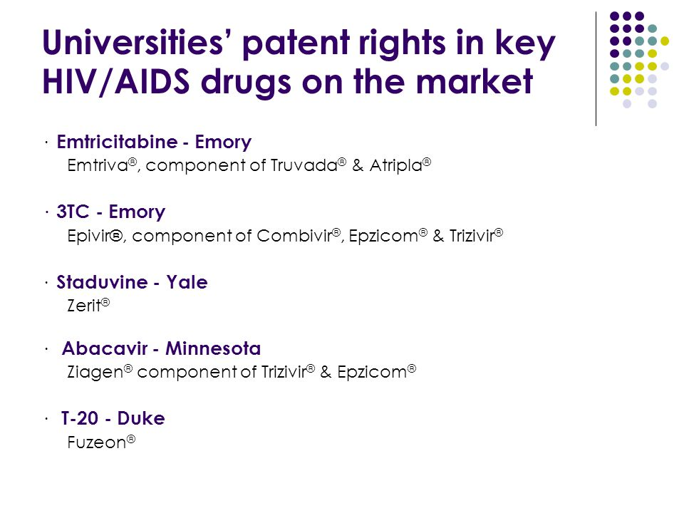 Universities' patent rights in key HIV/AIDS drugs on the market · Emtricitabine - Emory Emtriva ®, component of Truvada ® & Atripla ® · 3TC - Emory Ep