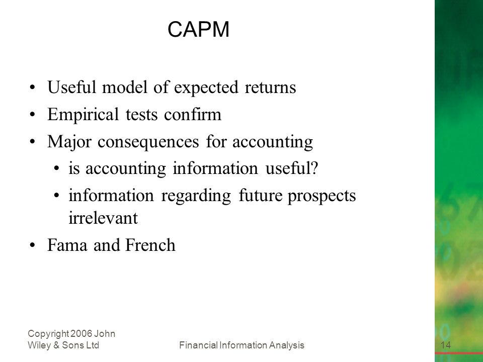 Financial Information Analysis14 Copyright 2006 John Wiley & Sons Ltd CAPM Useful model of expected returns Empirical tests confirm Major consequences for accounting is accounting information useful.
