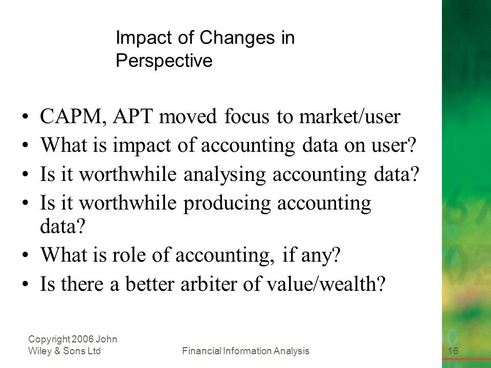 Financial Information Analysis16 Copyright 2006 John Wiley & Sons Ltd Impact of Changes in Perspective CAPM, APT moved focus to market/user What is impact of accounting data on user.