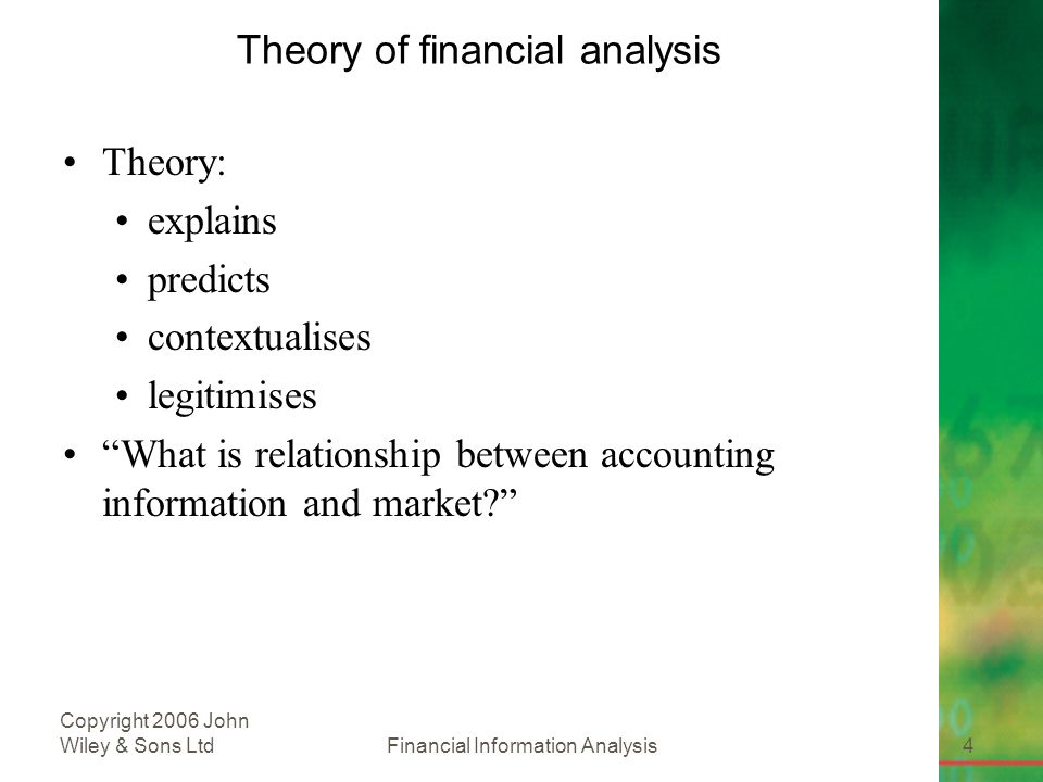 Financial Information Analysis4 Copyright 2006 John Wiley & Sons Ltd Theory of financial analysis Theory: explains predicts contextualises legitimises What is relationship between accounting information and market