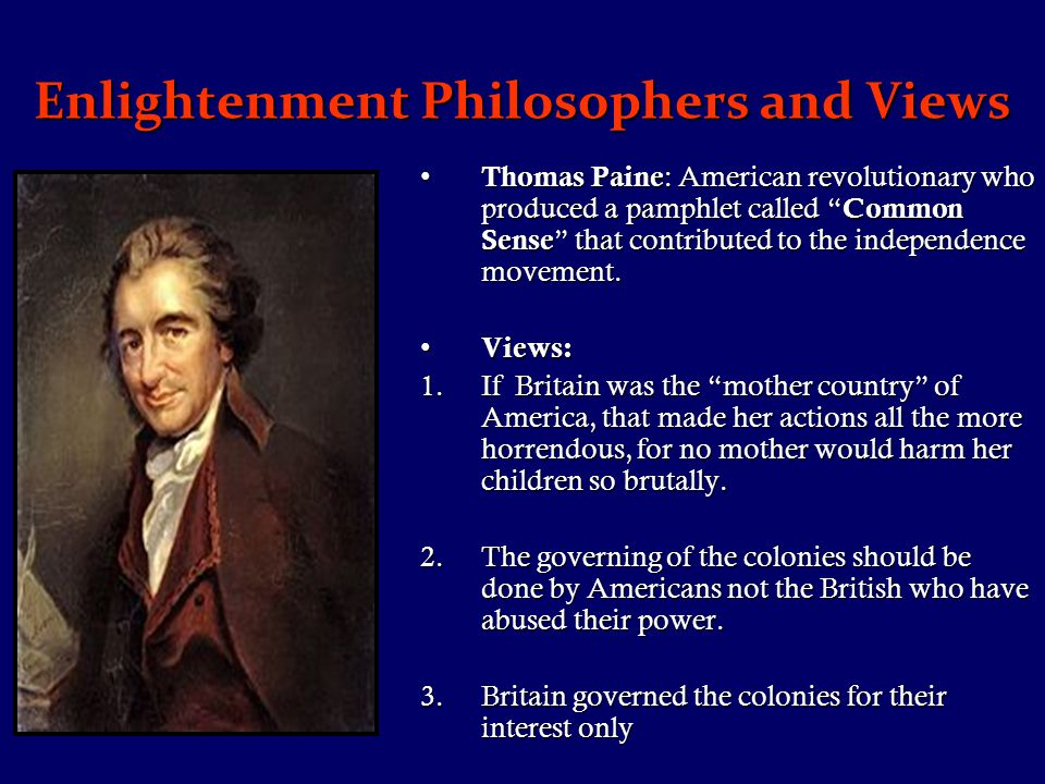 Enlightenment Philosophers and Views Thomas Paine : American revolutionary who produced a pamphlet called Common Sense that contributed to the independence movement.