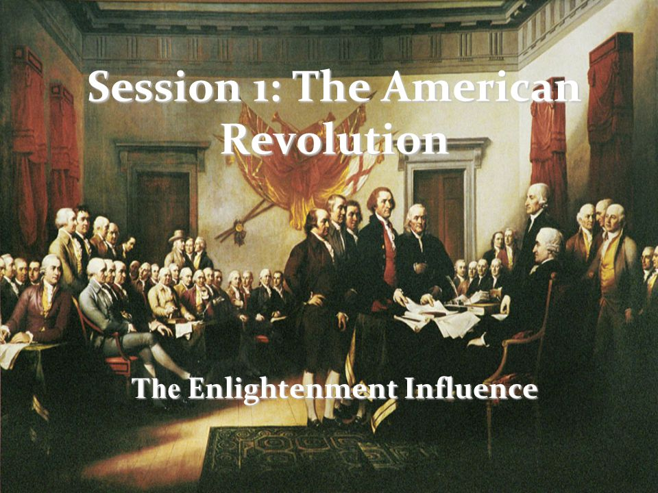Session 1: The American Revolution The Enlightenment Influence