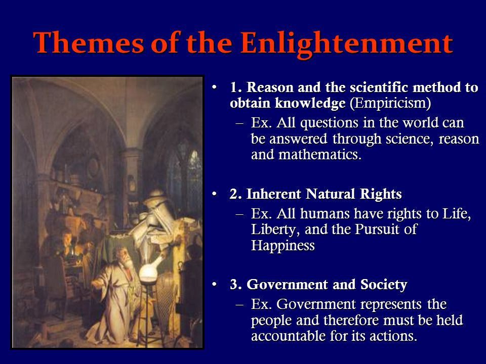 Themes of the Enlightenment 1. Reason and the scientific method to obtain knowledge (Empiricism) 1.