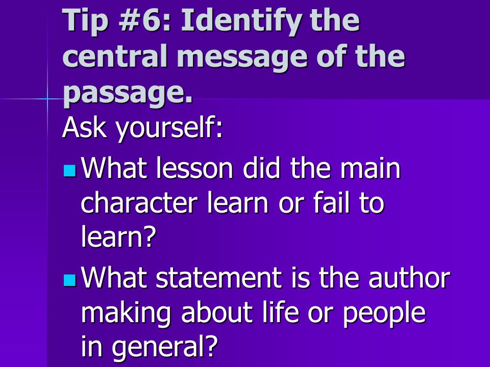Tip #6: Identify the central message of the passage. Ask yourself: What lesson did the main character learn or fail to learn? What lesson did the main