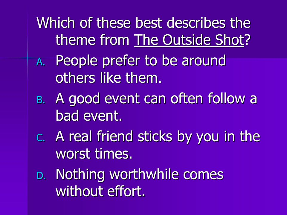 Which of these best describes the theme from The Outside Shot? A. People prefer to be around others like them. B. A good event can often follow a bad