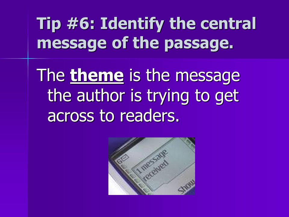 Tip #6: Identify the central message of the passage. The theme is the message the author is trying to get across to readers.