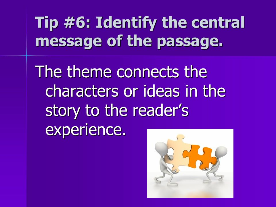 Tip #6: Identify the central message of the passage. The theme connects the characters or ideas in the story to the reader's experience.