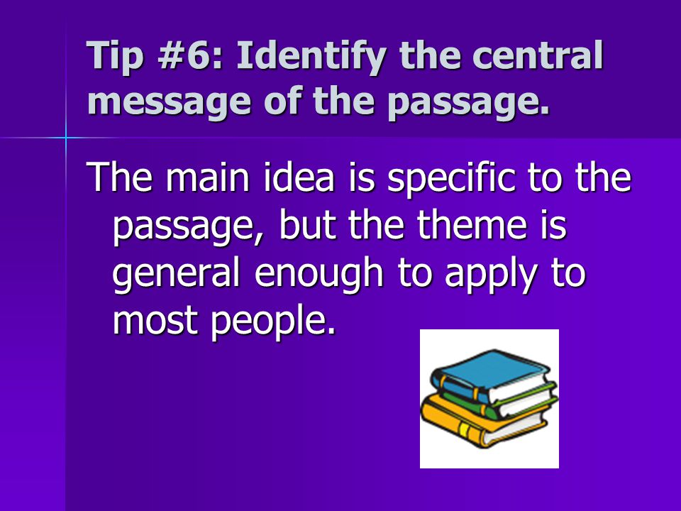 Tip #6: Identify the central message of the passage. The main idea is specific to the passage, but the theme is general enough to apply to most people