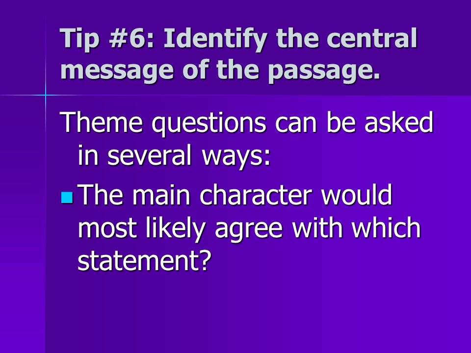 Tip #6: Identify the central message of the passage. Theme questions can be asked in several ways: The main character would most likely agree with whi